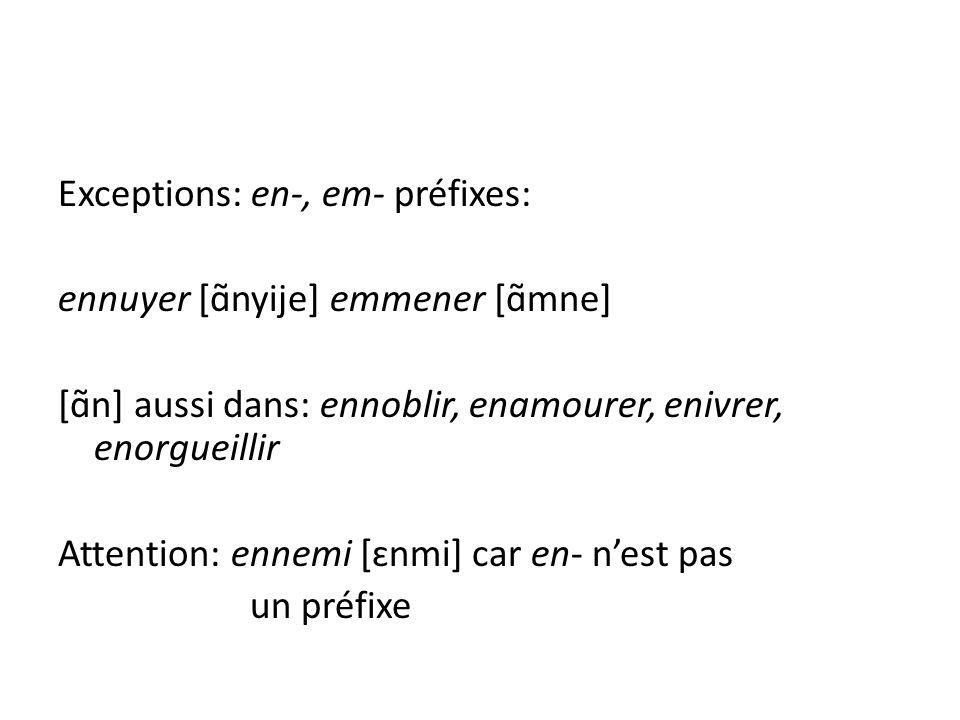Exceptions: en-, em- préfixes: ennuyer [ɑ̃nyije] emmener [ɑ̃mne] [ɑ̃n] aussi dans: ennoblir, enamourer, enivrer, enorgueillir Attention: ennemi [ɛnmi] car en- n'est pas un préfixe